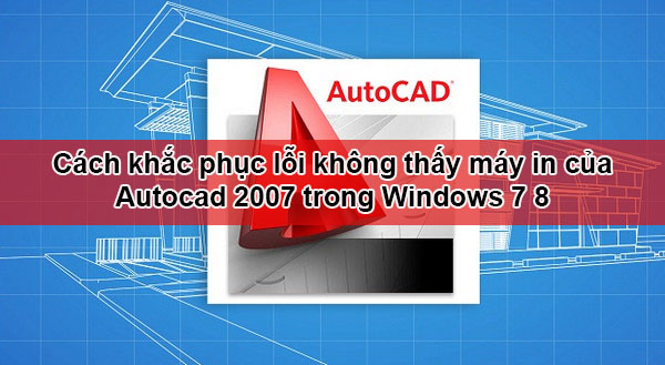 Cách khắc phục lỗi không thấy máy in của Autocad 2007 trong Windows 7 8